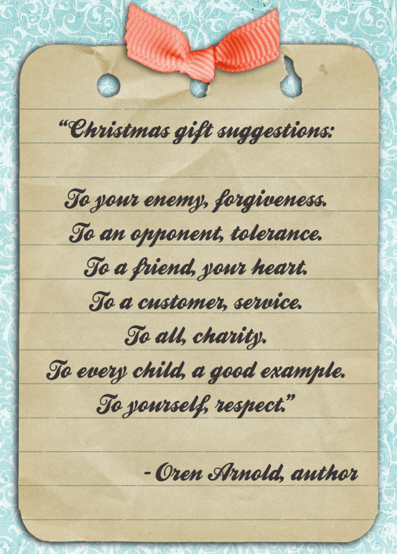 """Christmas gift suggestions:  To your enemy, forgiveness.  To an opponent, tolerance.  To a friend, your heart.  To a customer, service.  To all, charity.  To every child, a good example.  To yourself, respect."" - Oren Arnold, author"