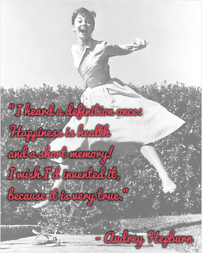 """I heard a definition once-happiness is health and a short memory! I wish I'd invented it because it's very true."" - Audrey Hepburn"