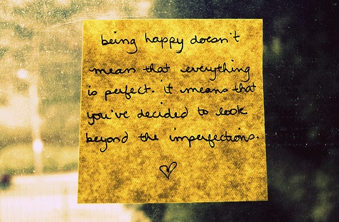 """""""Being happy doesn't mean that everything is perfect. It means that you've decided to look beyond the imperfections."""" - unknown"""