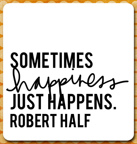 """Sometimes happiness just happens."" - Robert Half"