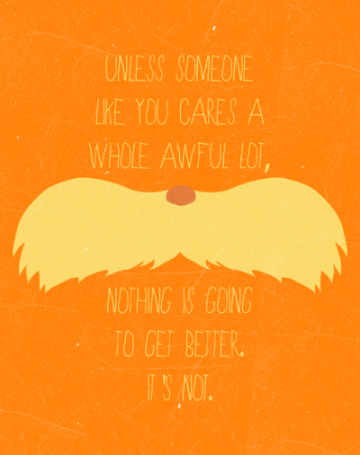 """""""Unless someone like you cares a whole awful lot, nothing is going to get better. It's not."""" - Dr. Suess"""