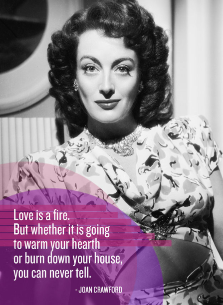 """""""Love is a fire. But whether it is going to warm your heart or burn down your house you can never tell."""" - Joan Crawford"""
