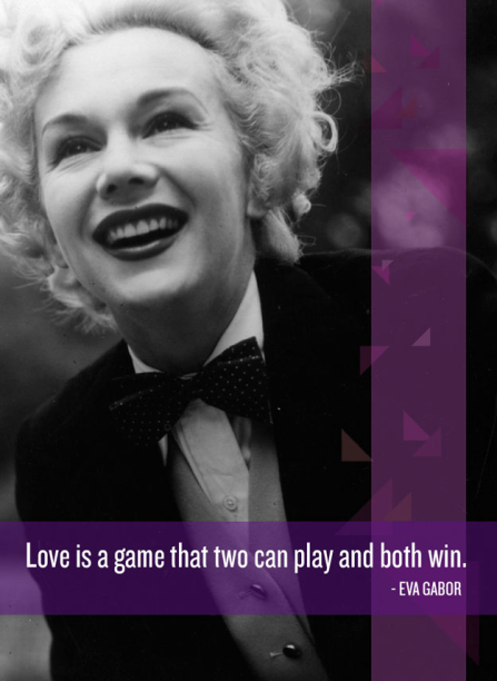 """""""Love is a game that two can play and both can win."""" -Eva Gabor"""