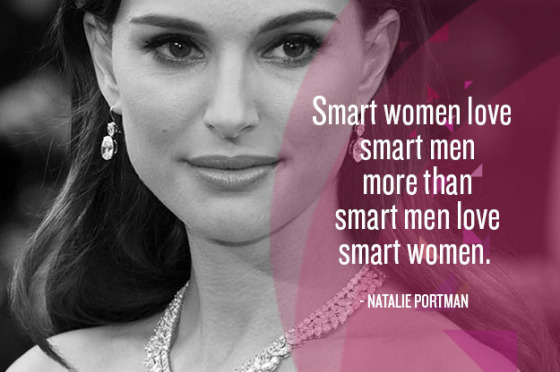 """Smart women love smart men more than smart men love smart women."" - Natalie Portman"