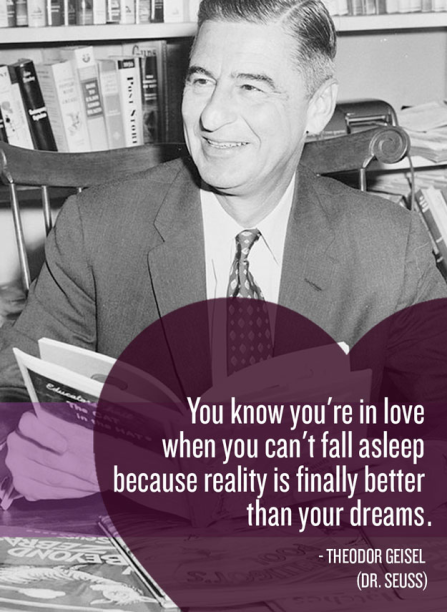 """You know you're in love when you can't fall asleep because reality is finally better than your dreams."" -Dr. Seuss"