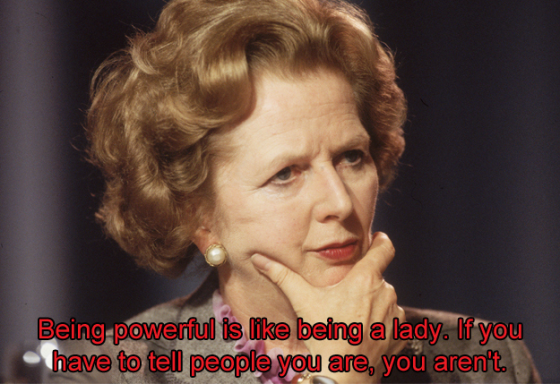 """Being powerful is like being a lady. If you have to tell people you are, you aren't."" -Margaret Thatcher"